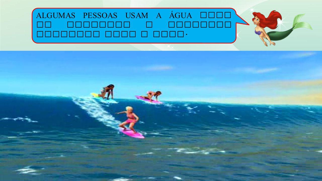 ALGUMAS PESSOAS USAM A ÁGUA PARA SE DIVERTIR E PRATICAR ESPORTES COMO O SURF.