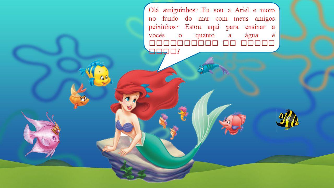 Olá amiguinhos. Eu sou a Ariel e moro no fundo do mar com meus amigos peixinhos.
