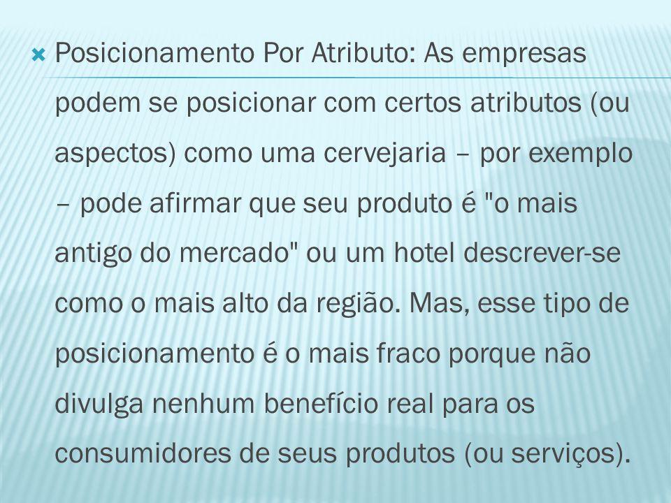 Posicionamento Por Atributo: As empresas podem se posicionar com certos atributos (ou aspectos) como uma cervejaria – por exemplo – pode afirmar que seu produto é o mais antigo do mercado ou um hotel descrever-se como o mais alto da região.