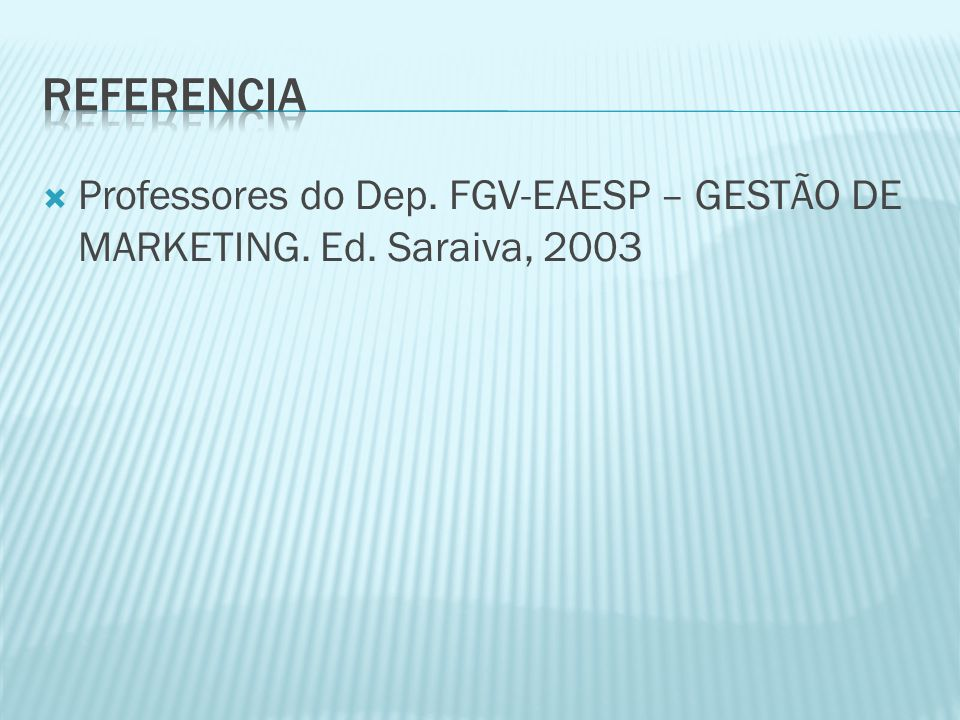 REFERENCIA Professores do Dep. FGV-EAESP – GESTÃO DE MARKETING. Ed. Saraiva, 2003