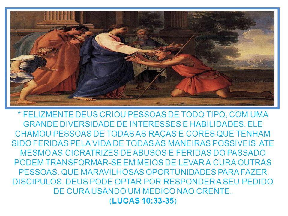 * FELIZMENTE DEUS CRIOU PESSOAS DE TODO TIPO, COM UMA GRANDE DIVERSIDADE DE INTERESSES E HABILIDADES. ELE CHAMOU PESSOAS DE TODAS AS RAÇAS E CORES QUE TENHAM SIDO FERIDAS PELA VIDA DE TODAS AS MANEIRAS POSSIVEIS. ATE MESMO AS CICRATRIZES DE ABUSOS E FERIDAS DO PASSADO PODEM TRANSFORMAR-SE EM MEIOS DE LEVAR A CURA OUTRAS PESSOAS. QUE MARAVILHOSAS OPORTUNIDADES PARA FAZER DISCIPULOS. DEUS PODE OPTAR POR RESPONDER A SEU PEDIDO DE CURA USANDO UM MEDICO NAO CRENTE.