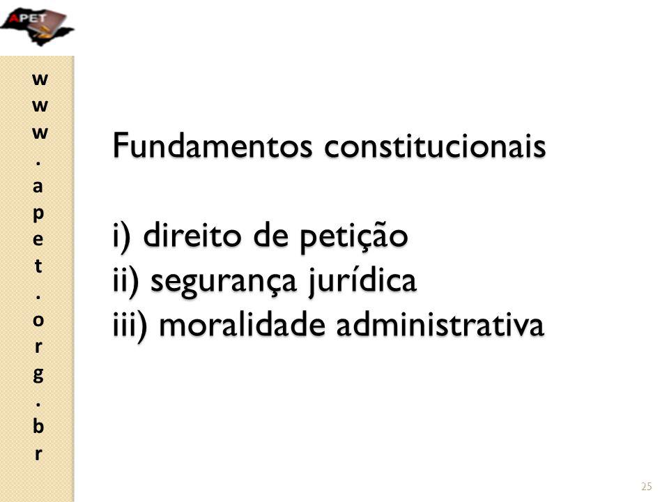 Fundamentos constitucionais i) direito de petição ii) segurança jurídica iii) moralidade administrativa