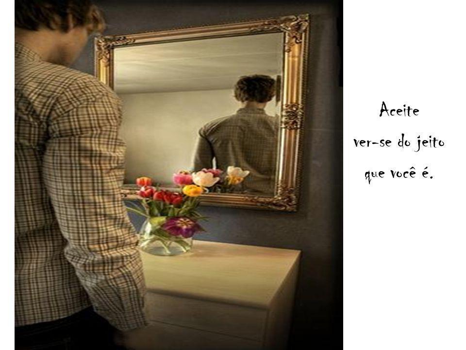 Aceite ver-se do jeito que você é.