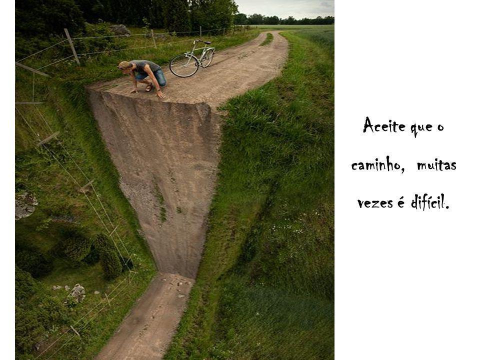 Aceite que o caminho, muitas vezes é difícil.