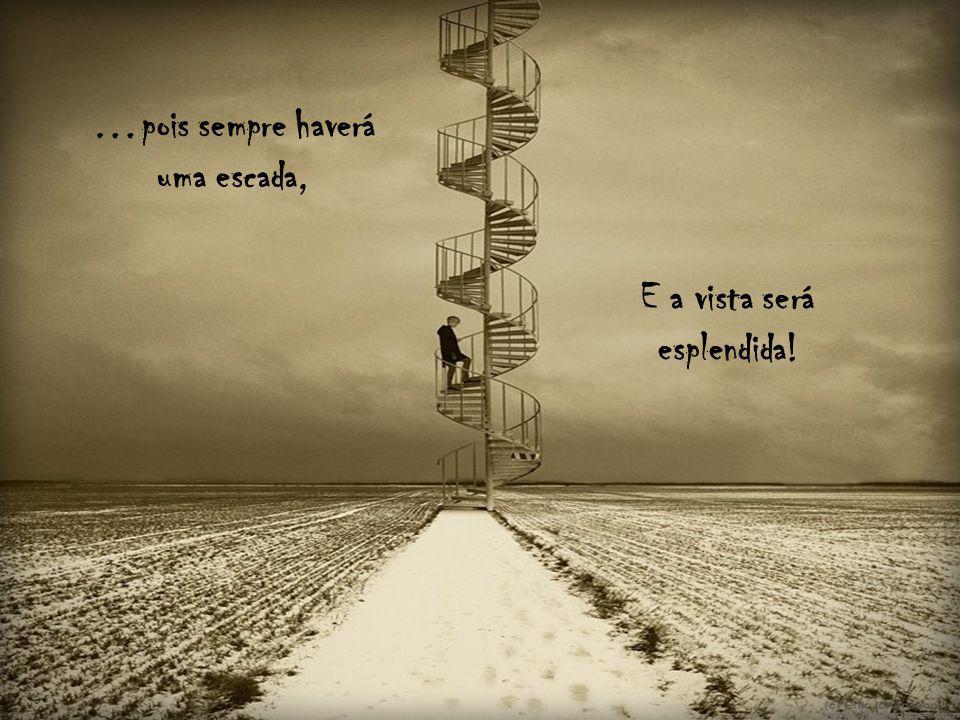 …pois sempre haverá uma escada, E a vista será esplendida!