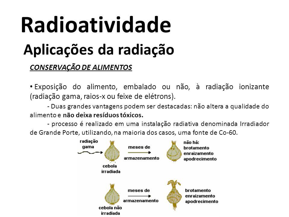 Radioatividade Aplicações da radiação CONSERVAÇÃO DE ALIMENTOS