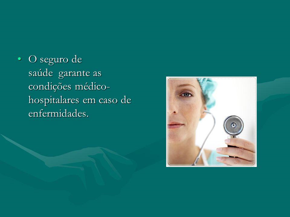 O seguro de saúde garante as condições médico-hospitalares em caso de enfermidades.