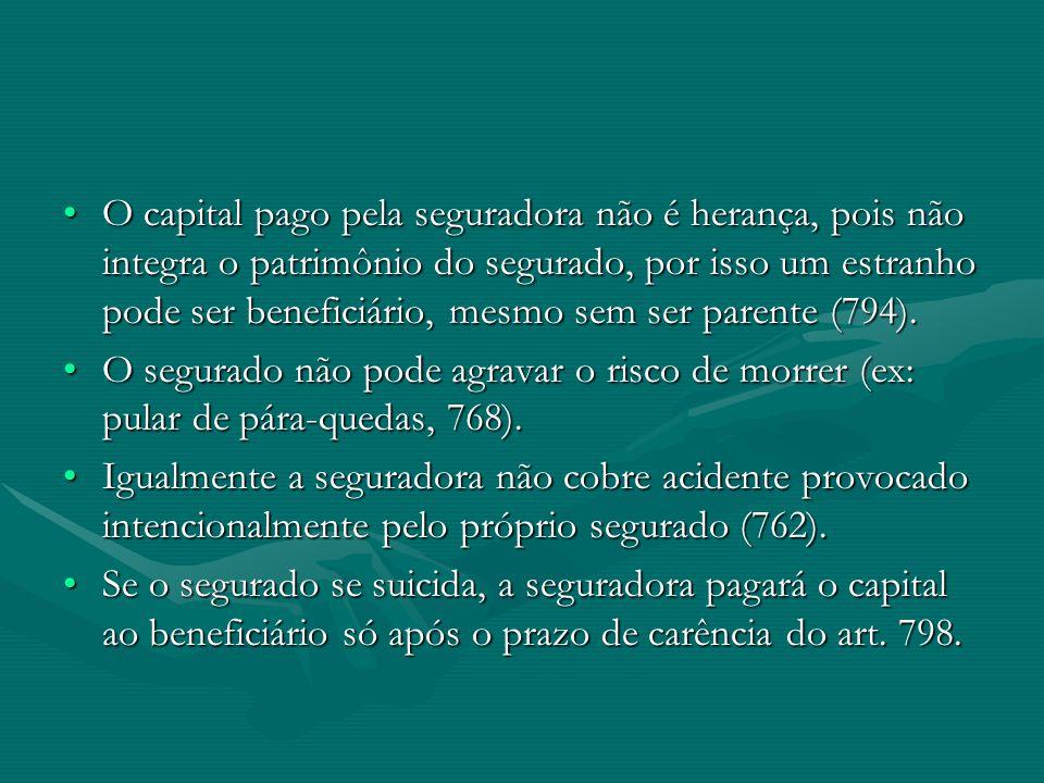 O capital pago pela seguradora não é herança, pois não integra o patrimônio do segurado, por isso um estranho pode ser beneficiário, mesmo sem ser parente (794).