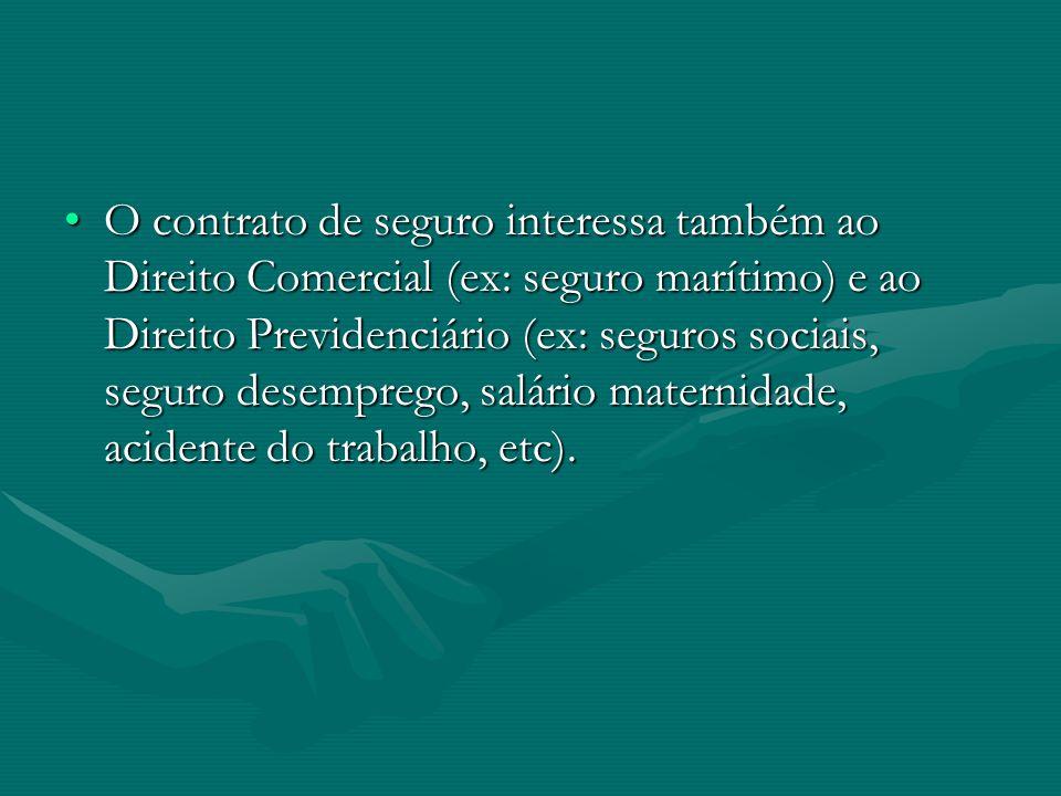 O contrato de seguro interessa também ao Direito Comercial (ex: seguro marítimo) e ao Direito Previdenciário (ex: seguros sociais, seguro desemprego, salário maternidade, acidente do trabalho, etc).