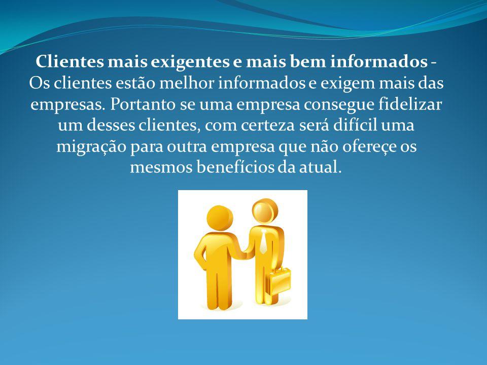 Clientes mais exigentes e mais bem informados - Os clientes estão melhor informados e exigem mais das empresas.