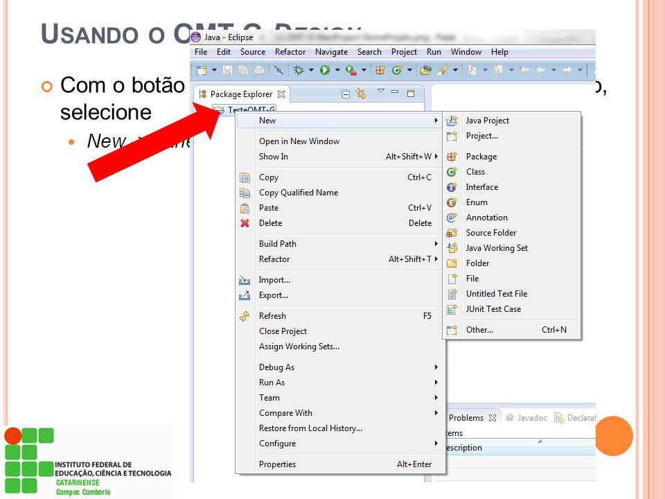Usando o OMT-G Design Com o botão direito do mouse sobre o nome do projeto, selecione New -> Other
