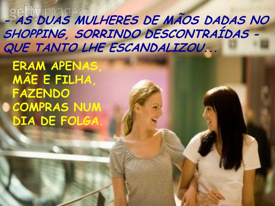- AS DUAS MULHERES DE MÃOS DADAS NO SHOPPING, SORRINDO DESCONTRAÍDAS - QUE TANTO LHE ESCANDALIZOU...