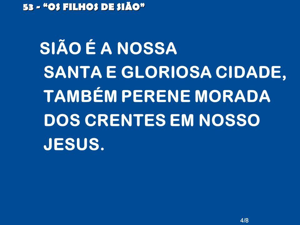 53 - OS FILHOS DE SIÃO SIÃO É A NOSSA SANTA E GLORIOSA CIDADE, TAMBÉM PERENE MORADA DOS CRENTES EM NOSSO JESUS.