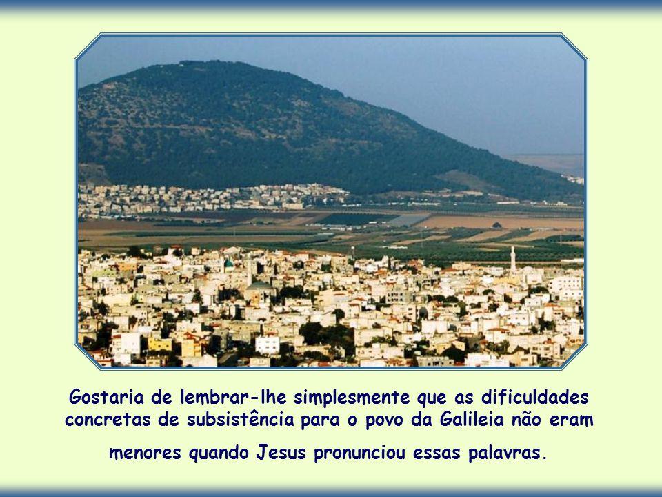 Gostaria de lembrar-lhe simplesmente que as dificuldades concretas de subsistência para o povo da Galileia não eram menores quando Jesus pronunciou essas palavras.
