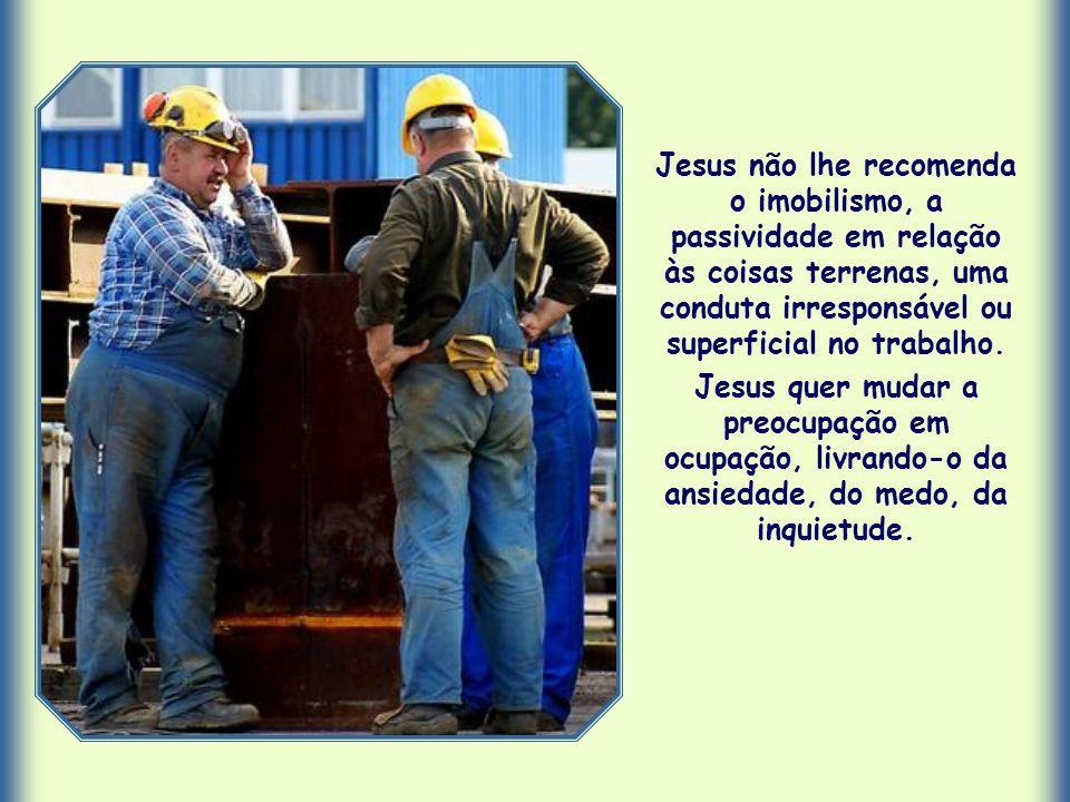 Jesus não lhe recomenda o imobilismo, a passividade em relação às coisas terrenas, uma conduta irresponsável ou superficial no trabalho.