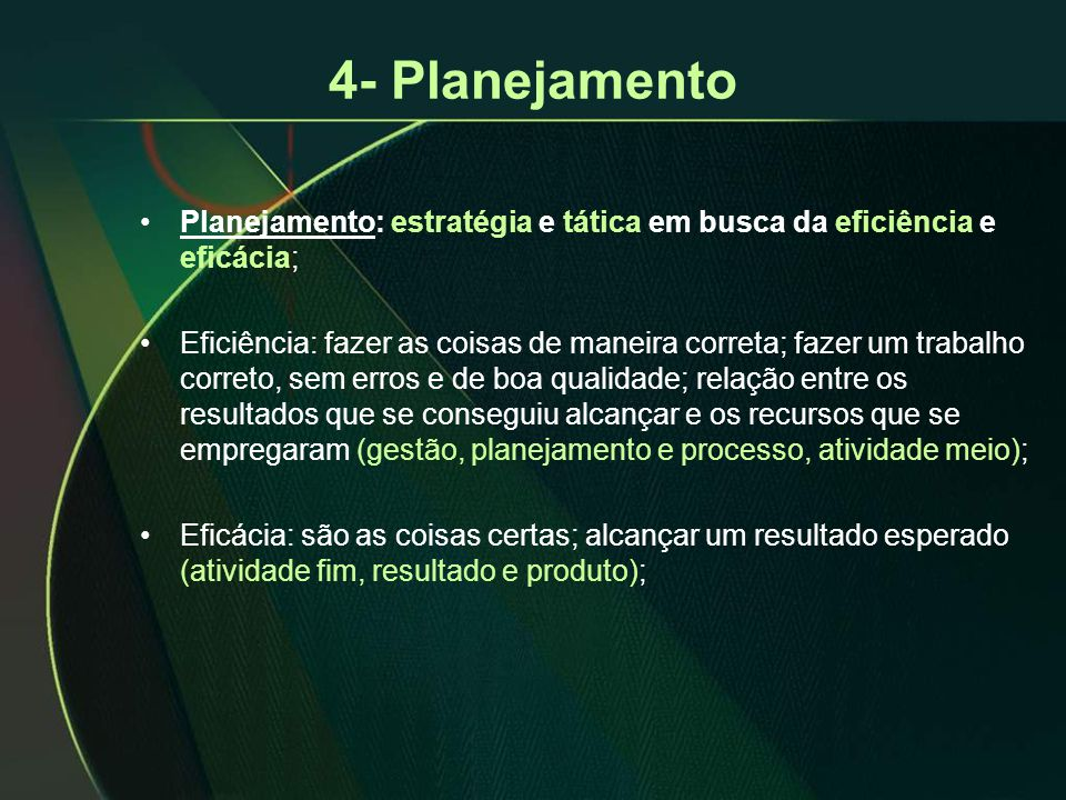 4- Planejamento Planejamento: estratégia e tática em busca da eficiência e eficácia;