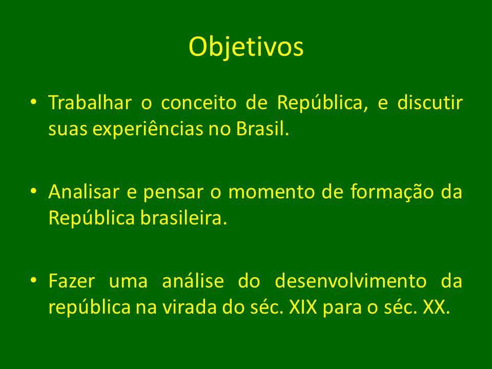 Objetivos Trabalhar o conceito de República, e discutir suas experiências no Brasil.