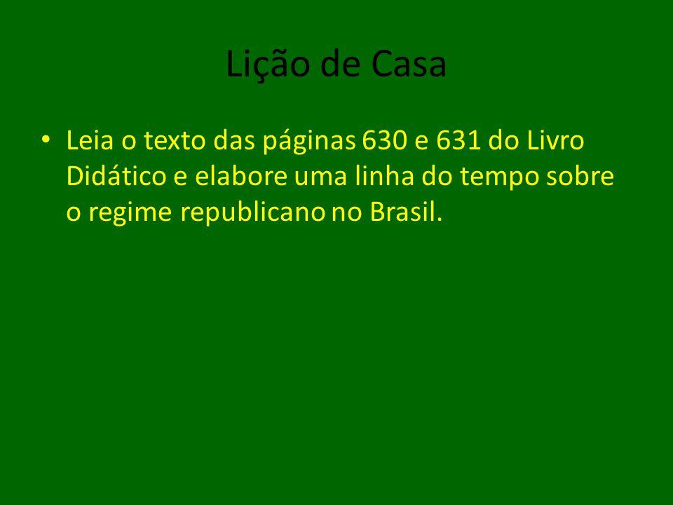 Lição de Casa Leia o texto das páginas 630 e 631 do Livro Didático e elabore uma linha do tempo sobre o regime republicano no Brasil.