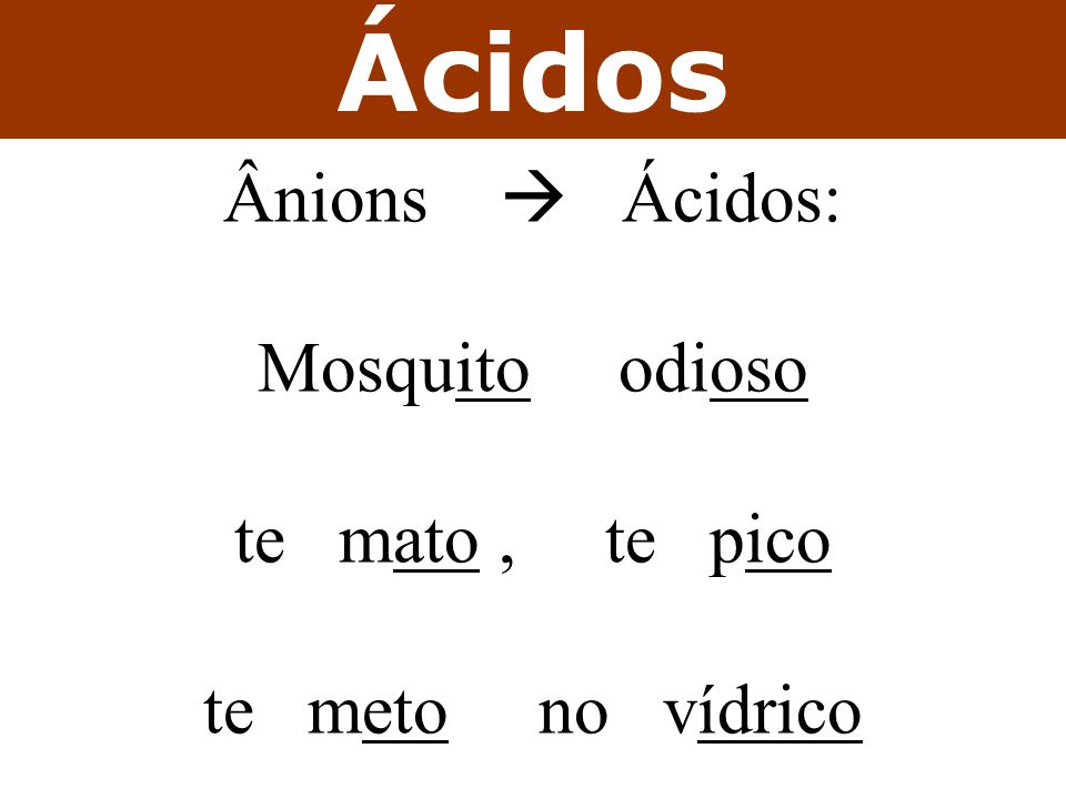 Ácidos Ânions  Ácidos: Mosquito odioso te mato , te pico