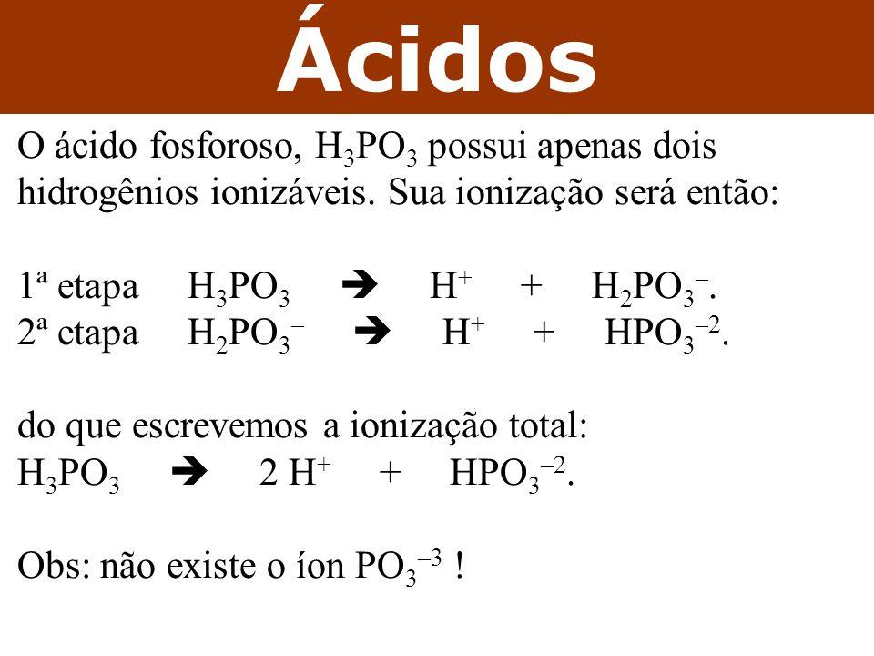 Ácidos O ácido fosforoso, H3PO3 possui apenas dois hidrogênios ionizáveis. Sua ionização será então: