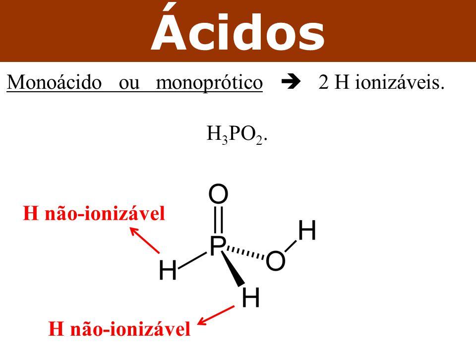 Ácidos Monoácido ou monoprótico  2 H ionizáveis. H3PO2.