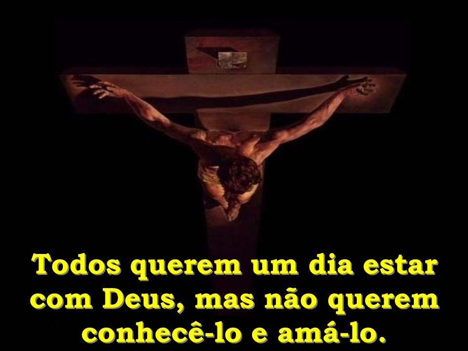 Todos querem um dia estar com Deus, mas não querem conhecê-lo e amá-lo.