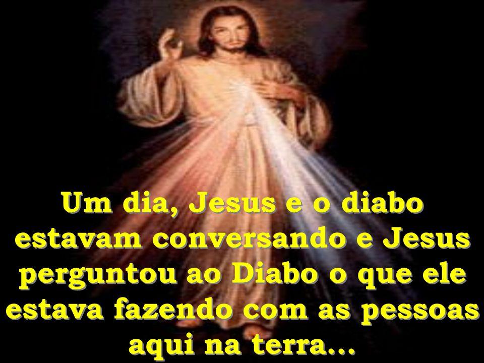 Um dia, Jesus e o diabo estavam conversando e Jesus perguntou ao Diabo o que ele estava fazendo com as pessoas aqui na terra...