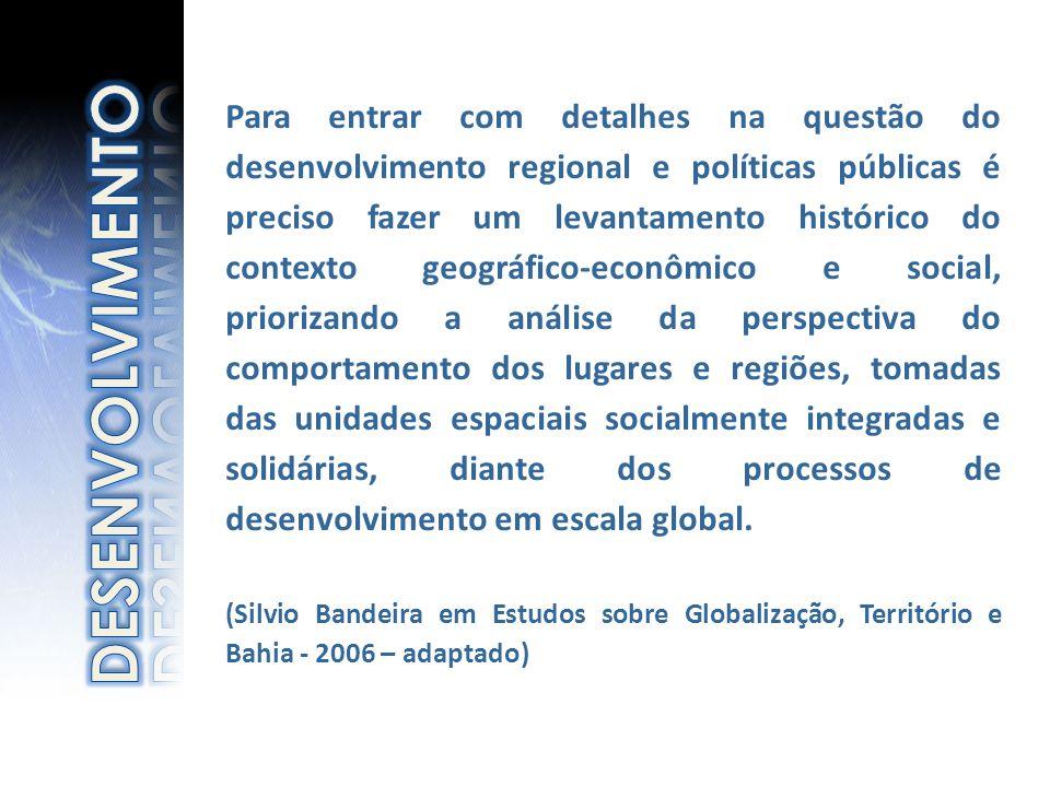 Para entrar com detalhes na questão do desenvolvimento regional e políticas públicas é preciso fazer um levantamento histórico do contexto geográfico-econômico e social, priorizando a análise da perspectiva do comportamento dos lugares e regiões, tomadas das unidades espaciais socialmente integradas e solidárias, diante dos processos de desenvolvimento em escala global.