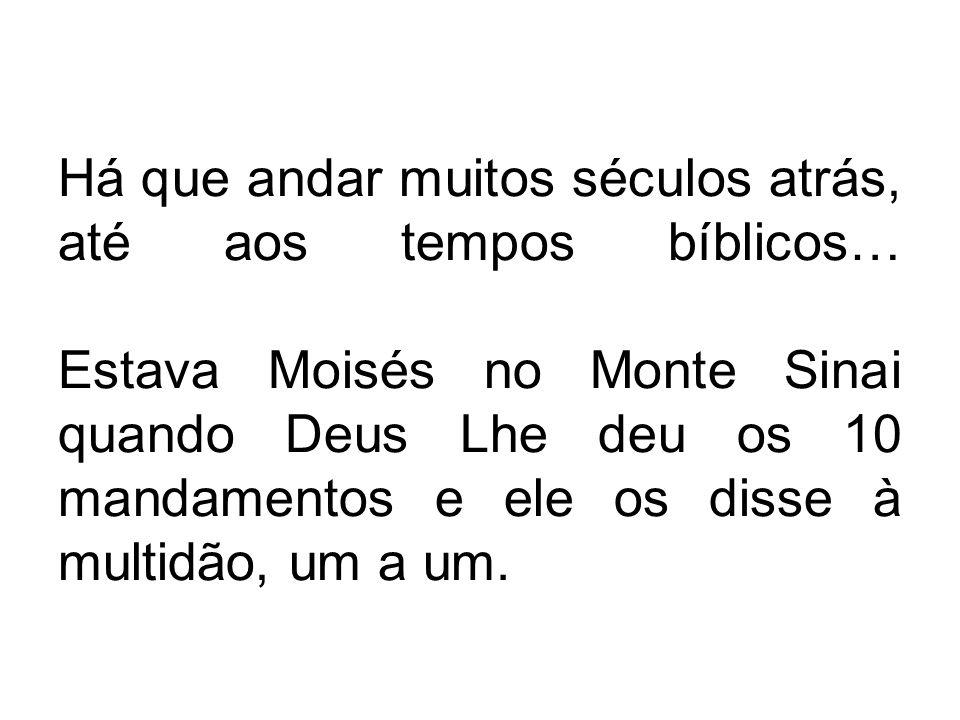 Há que andar muitos séculos atrás, até aos tempos bíblicos… Estava Moisés no Monte Sinai quando Deus Lhe deu os 10 mandamentos e ele os disse à multidão, um a um.