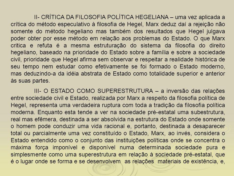 II- CRÍTICA DA FILOSOFIA POLÍTICA HEGELIANA – uma vez aplicada a crítica do método especulativo à filosofia de Hegel, Marx deduz daí a rejeição não somente do método hegeliano mas também dos resultados que Hegel julgava poder obter por esse método em relação aos problemas do Estado. O que Marx critica e refuta é a mesma estruturação do sistema da filosofia do direito hegeliano, baseado na prioridade do Estado sobre a família e sobre a sociedade civil, prioridade que Hegel afirma sem observar e respeitar a realidade histórica de seu tempo nem estudar como efetivamente se foi formado o Estado moderno, mas deduzindo-a da idéia abstrata de Estado como totalidade superior e anterior às suas partes.