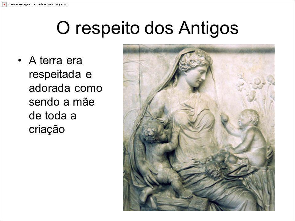 O respeito dos Antigos A terra era respeitada e adorada como sendo a mãe de toda a criação