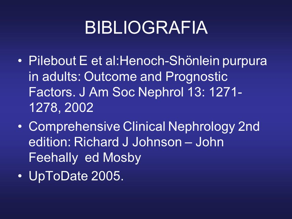 BIBLIOGRAFIA Pilebout E et al:Henoch-Shönlein purpura in adults: Outcome and Prognostic Factors. J Am Soc Nephrol 13: 1271- 1278, 2002.