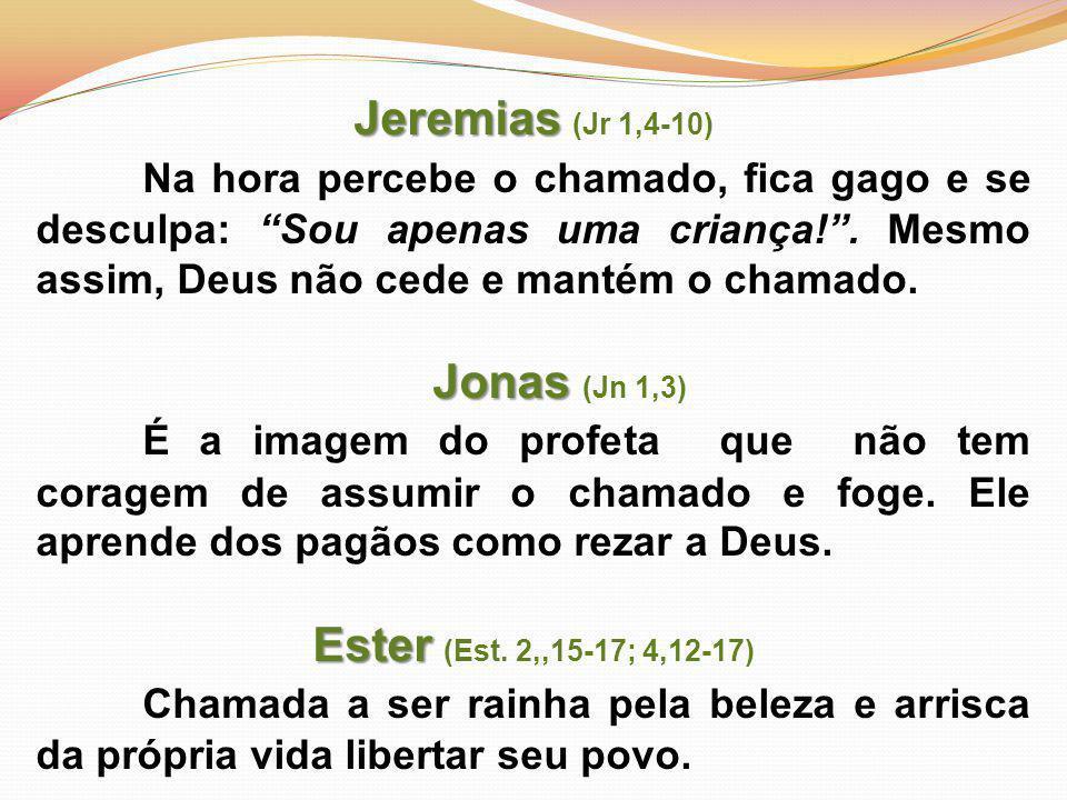 Jeremias (Jr 1,4-10) Na hora percebe o chamado, fica gago e se desculpa: Sou apenas uma criança! . Mesmo assim, Deus não cede e mantém o chamado.