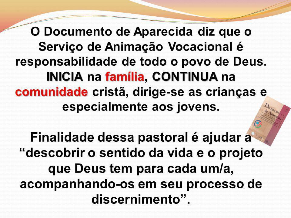O Documento de Aparecida diz que o Serviço de Animação Vocacional é responsabilidade de todo o povo de Deus. INICIA na família, CONTINUA na comunidade cristã, dirige-se as crianças e especialmente aos jovens.