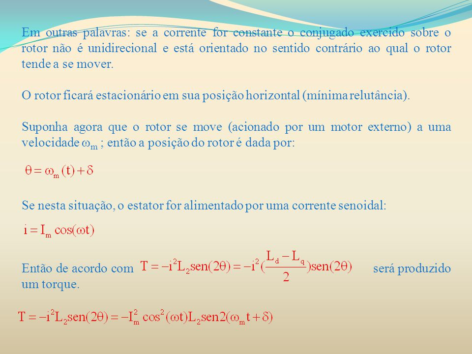 Em outras palavras: se a corrente for constante o conjugado exercido sobre o rotor não é unidirecional e está orientado no sentido contrário ao qual o rotor tende a se mover.