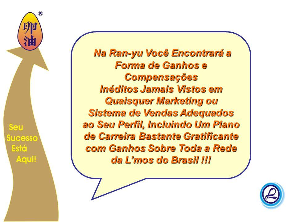 Na Ran-yu Você Encontrará a Forma de Ganhos e Compensações Inéditos Jamais Vistos em Quaisquer Marketing ou Sistema de Vendas Adequados ao Seu Perfil, Incluindo Um Plano de Carreira Bastante Gratificante com Ganhos Sobre Toda a Rede da L'mos do Brasil !!!