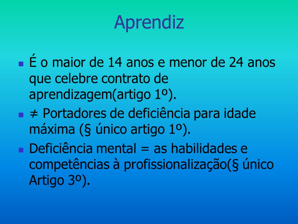 Aprendiz É o maior de 14 anos e menor de 24 anos que celebre contrato de aprendizagem(artigo 1º).