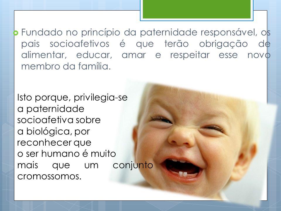 Fundado no princípio da paternidade responsável, os pais socioafetivos é que terão obrigação de alimentar, educar, amar e respeitar esse novo membro da família.