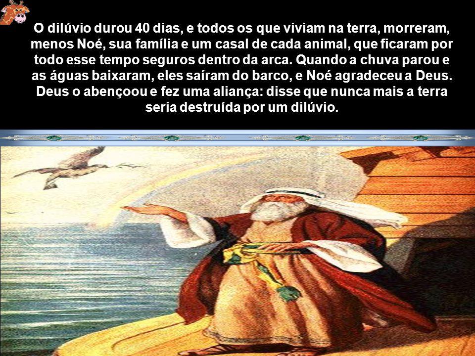 O dilúvio durou 40 dias, e todos os que viviam na terra, morreram, menos Noé, sua família e um casal de cada animal, que ficaram por todo esse tempo seguros dentro da arca.
