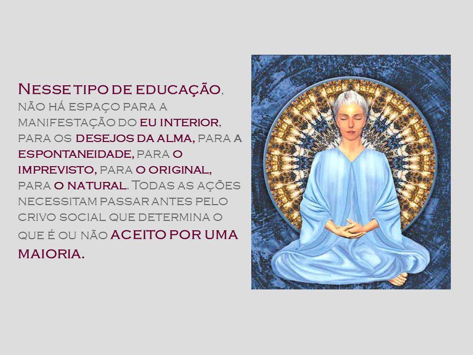 Nesse tipo de educação, não há espaço para a manifestação do eu interior, para os desejos da alma, para a espontaneidade, para o imprevisto, para o original, para o natural.
