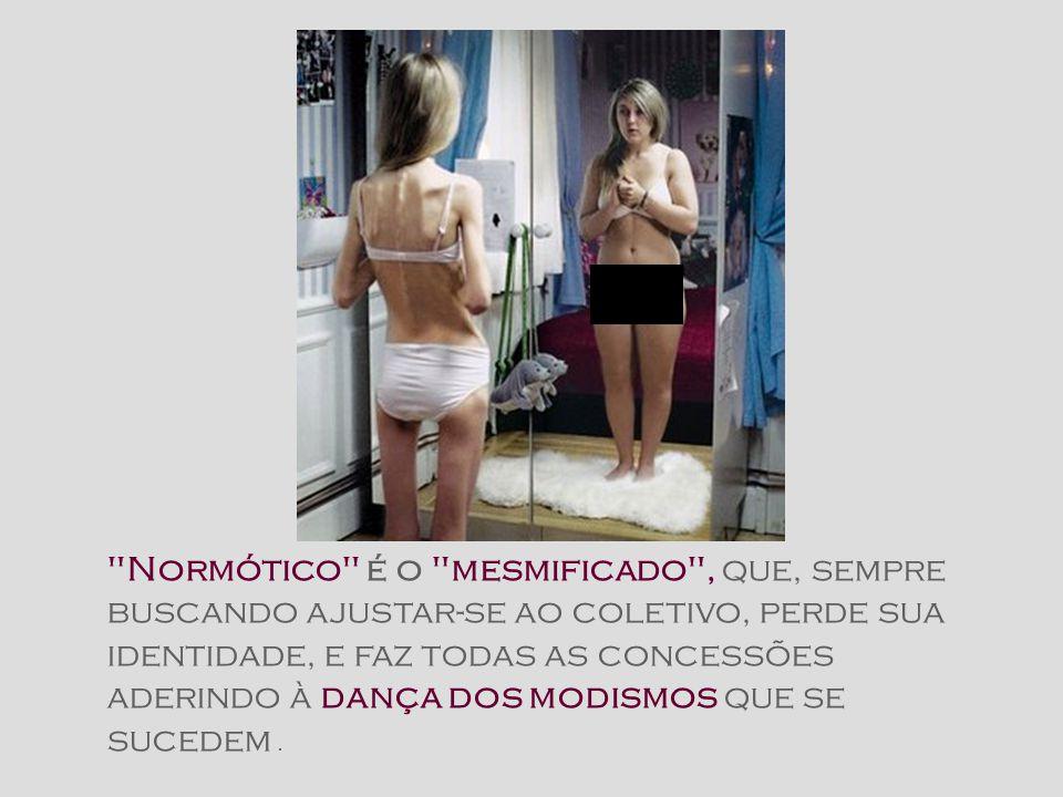 Normótico é o mesmificado , que, sempre buscando ajustar-se ao coletivo, perde sua identidade, e faz todas as concessões aderindo à dança dos modismos que se sucedem .
