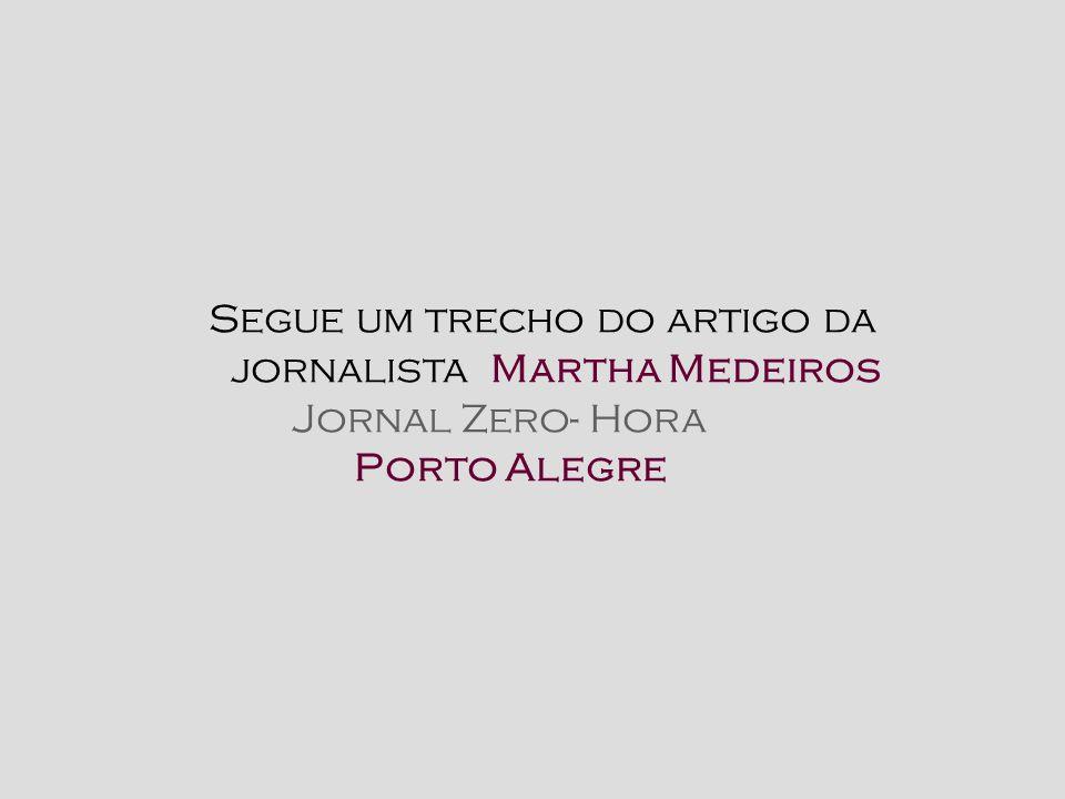 Segue um trecho do artigo da jornalista Martha Medeiros