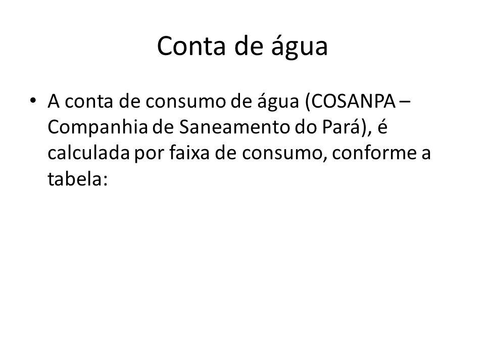 Conta de água A conta de consumo de água (COSANPA – Companhia de Saneamento do Pará), é calculada por faixa de consumo, conforme a tabela: