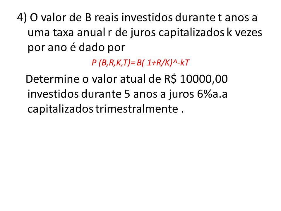 4) O valor de B reais investidos durante t anos a uma taxa anual r de juros capitalizados k vezes por ano é dado por