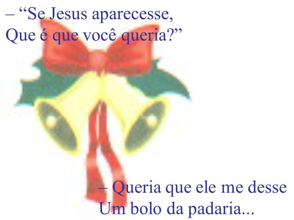 – Se Jesus aparecesse, Que é que você queria