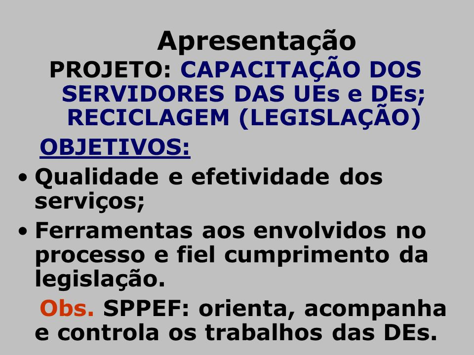 Apresentação PROJETO: CAPACITAÇÃO DOS SERVIDORES DAS UEs e DEs; RECICLAGEM (LEGISLAÇÃO) OBJETIVOS: