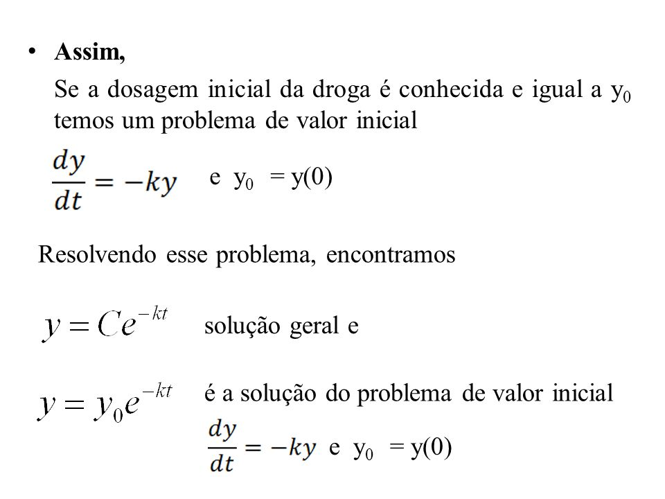Assim, Se a dosagem inicial da droga é conhecida e igual a y0 temos um problema de valor inicial. e y0 = y(0)