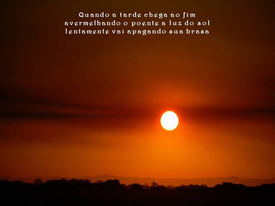 Quando a tarde chega ao fim avermelhando o poente a luz do sol lentamente vai apagando sua brasa
