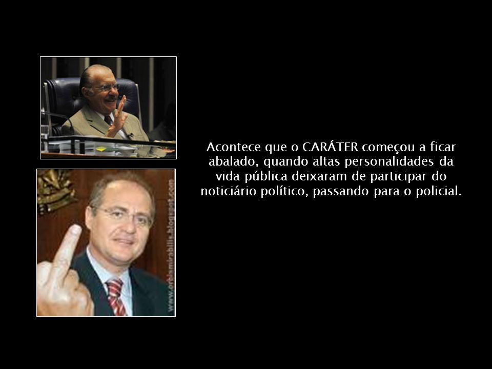 Acontece que o CARÁTER começou a ficar abalado, quando altas personalidades da vida pública deixaram de participar do noticiário político, passando para o policial.