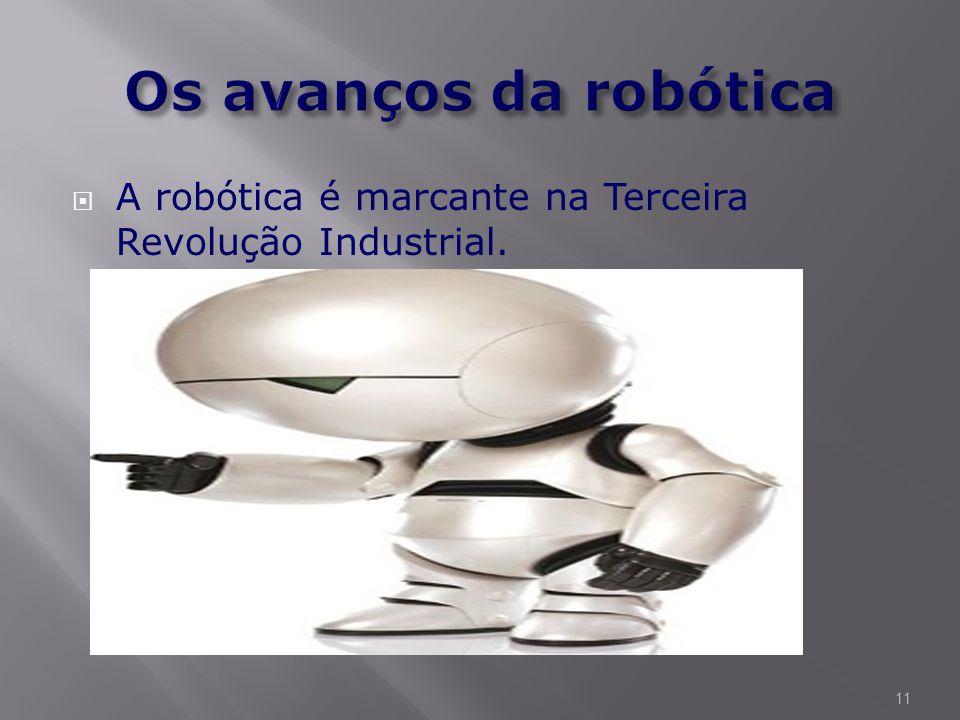 Os avanços da robótica A robótica é marcante na Terceira Revolução Industrial.